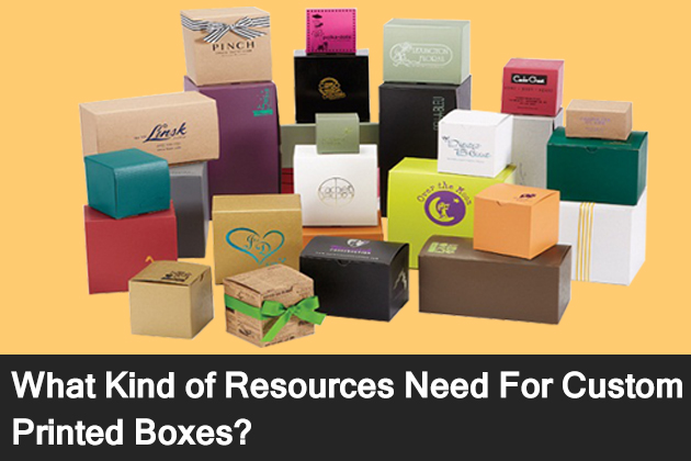 What Kind of Resources Need For Custom Printed Boxes?