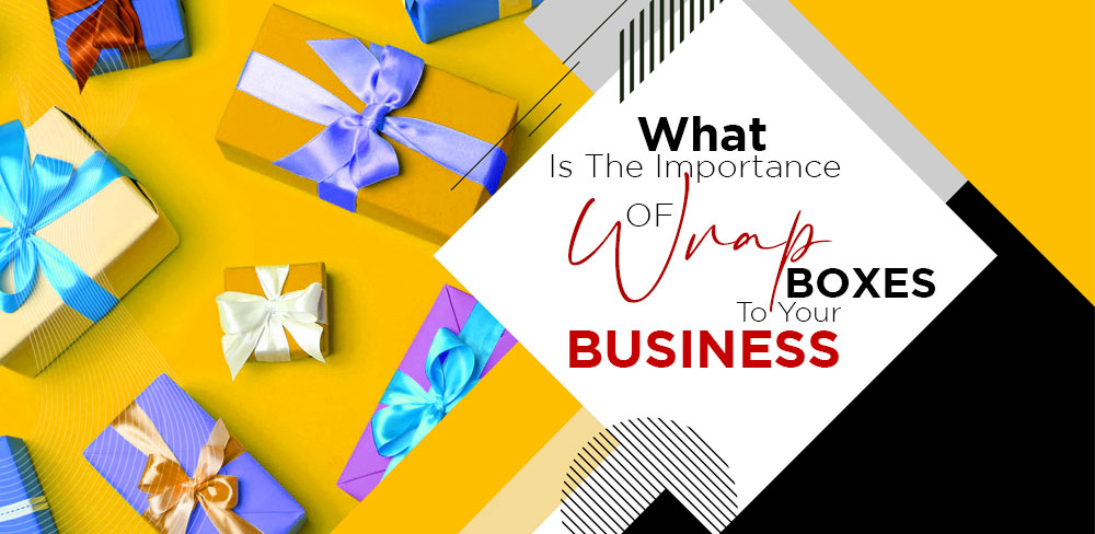 What Is The Importance Of Wrap Boxes To Your Business?